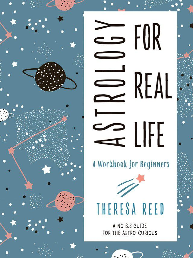 Astrology for Real Life: A Workbook for Beginners by Theresa Reed