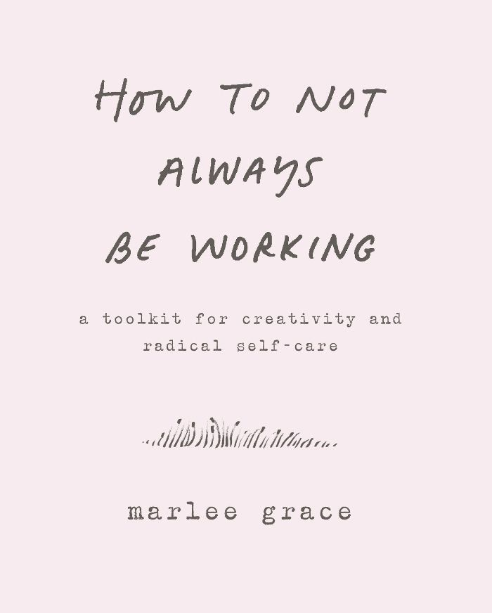 Marlee Grace How to Not Always Be Working: A Toolkit for Creativity and Radical Self-Care
