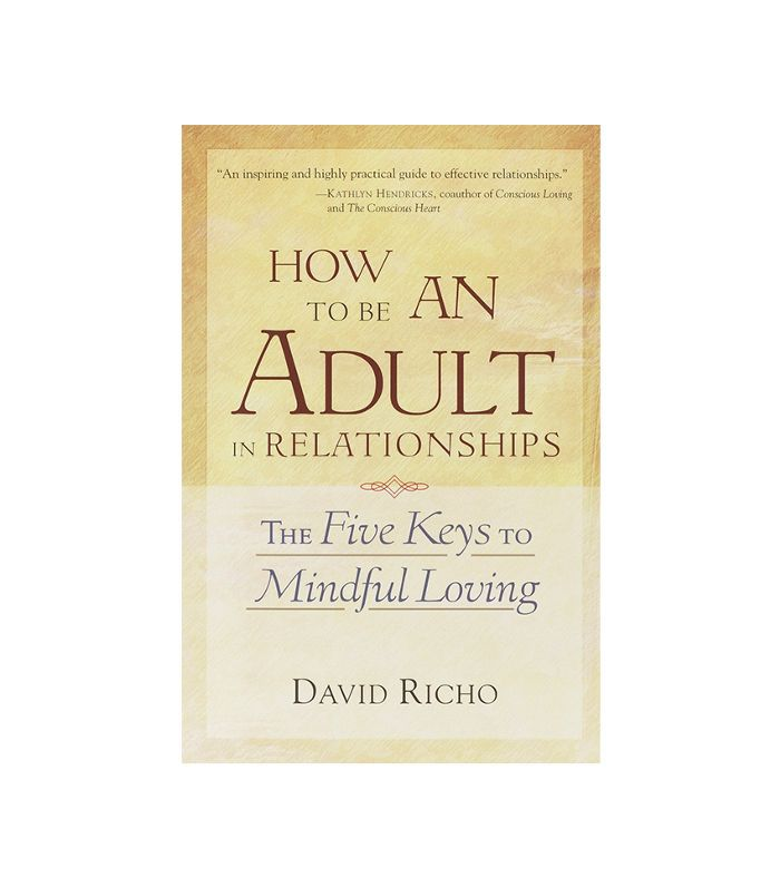 How to Be an Adult in Relationships: The Five Keys to Mindful Loving Reciprocity in Relationships