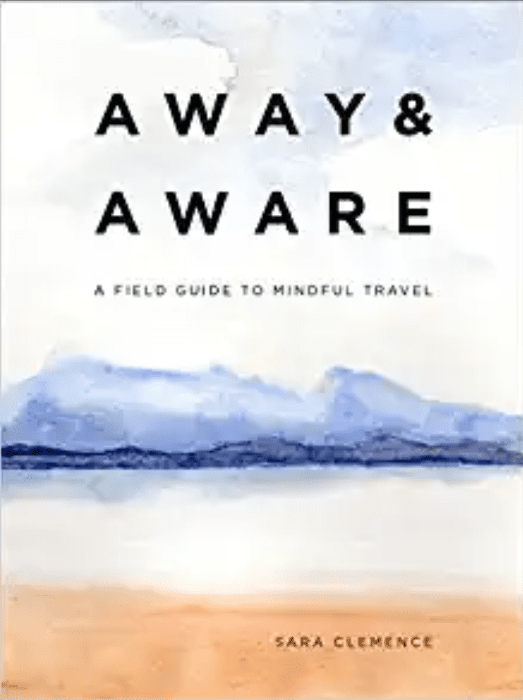 Away & Aware: A Field Guide to Mindful Travel por Sara Clemence