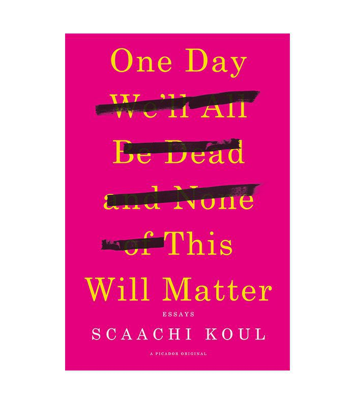 Scaachi Koul One Day We'll All Be Dead and None of This Will Matter