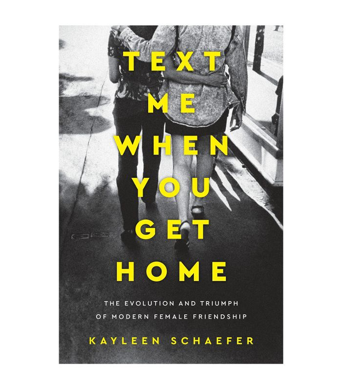 Kayleen Schaefer Text Me When You Get Home: The Evolution and Triumph of Modern Female Friendship How to Make People Like You